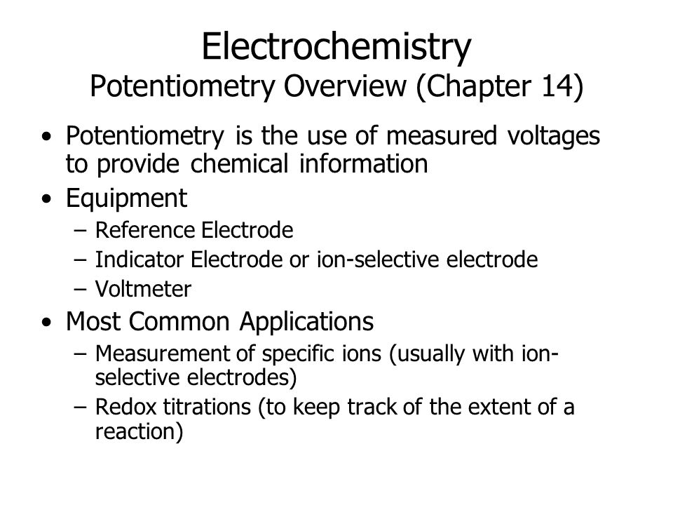 Electrochemistry Potentiometry Overview (Chapter 14) Potentiometry is the use of measured voltages to provide chemical information Equipment –Reference Electrode –Indicator Electrode or ion-selective electrode –Voltmeter Most Common Applications –Measurement of specific ions (usually with ion- selective electrodes) –Redox titrations (to keep track of the extent of a reaction)