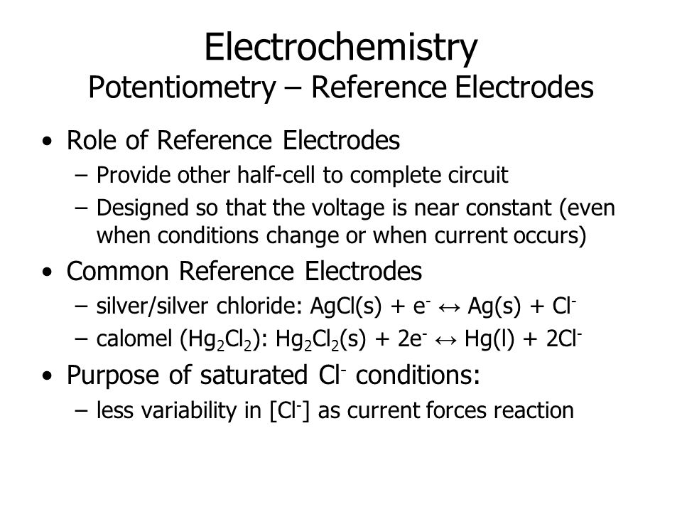Electrochemistry Potentiometry – Reference Electrodes Role of Reference Electrodes –Provide other half-cell to complete circuit –Designed so that the voltage is near constant (even when conditions change or when current occurs) Common Reference Electrodes –silver/silver chloride: AgCl(s) + e - ↔ Ag(s) + Cl - –calomel (Hg 2 Cl 2 ): Hg 2 Cl 2 (s) + 2e - ↔ Hg(l) + 2Cl - Purpose of saturated Cl - conditions: –less variability in [Cl - ] as current forces reaction