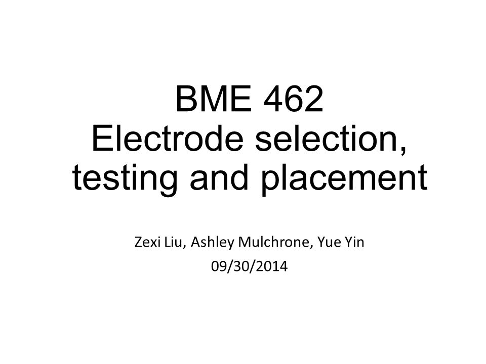BME 462 Electrode selection, testing and placement Zexi Liu, Ashley Mulchrone, Yue Yin 09/30/2014