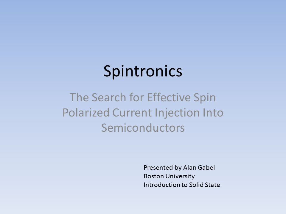Spintronics: Spin-based-electronics Using Spin as well as charge to control electrons and holes This may make possible: – Decreased volatility – Increased Processing Speeds – Decreased Power Consumption – Increased integrated circuit density