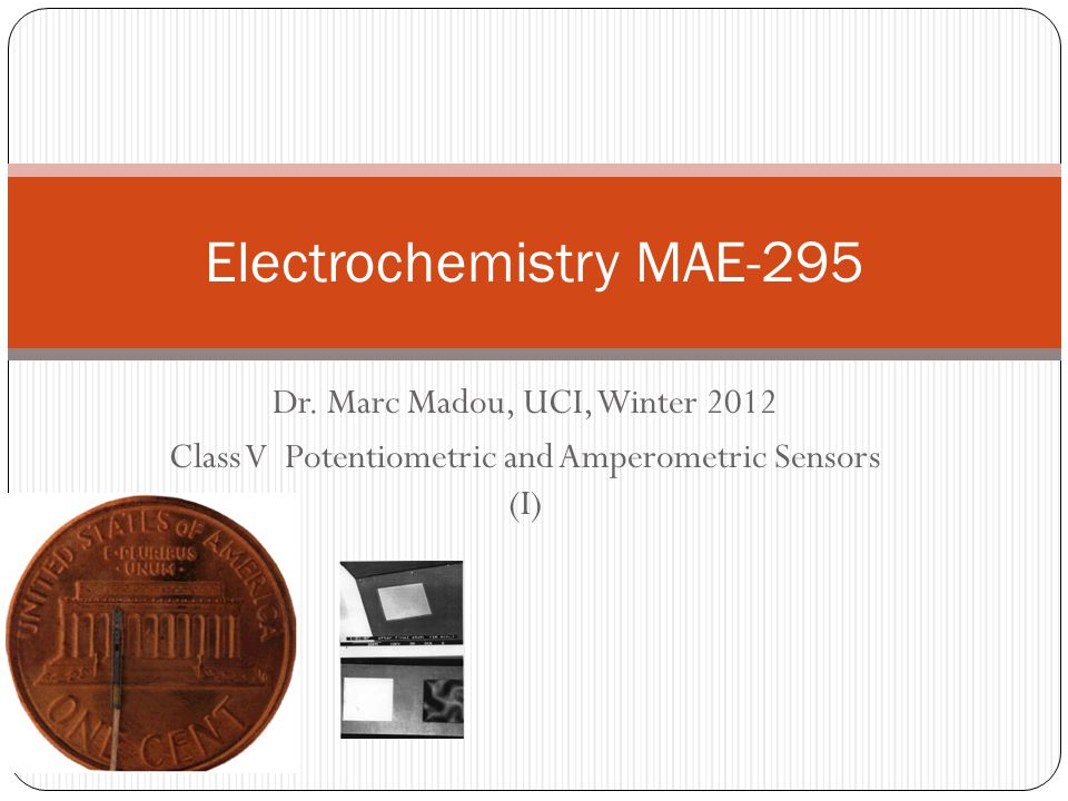 Dr. Marc Madou, UCI, Winter 2012 Class V Potentiometric and Amperometric Sensors (I) Electrochemistry MAE-295
