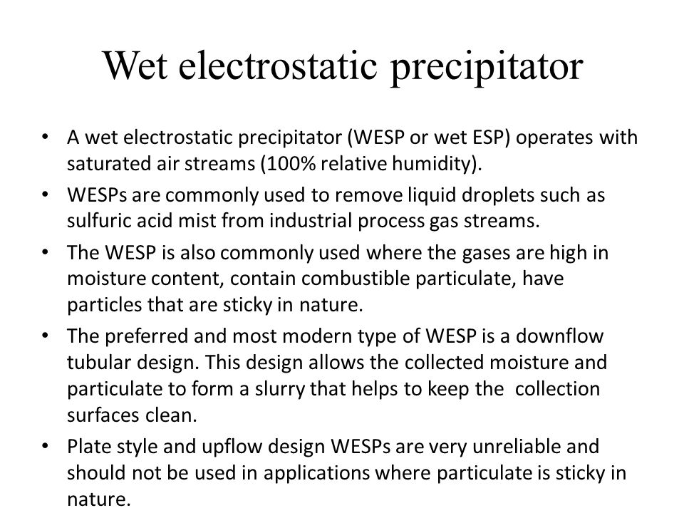 Wet electrostatic precipitator A wet electrostatic precipitator (WESP or wet ESP) operates with saturated air streams (100% relative humidity).