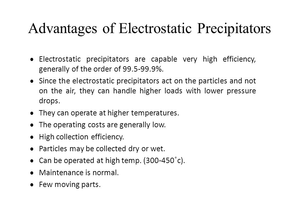 Advantages of Electrostatic Precipitators  Electrostatic precipitators are capable very high efficiency, generally of the order of 99.5-99.9%.