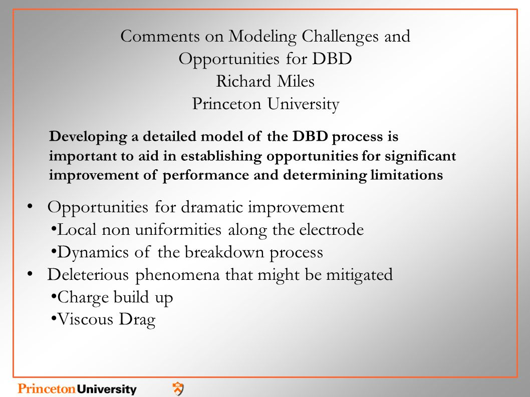 Opportunities for dramatic improvement Local non uniformities along the electrode Dynamics of the breakdown process Deleterious phenomena that might be mitigated Charge build up Viscous Drag Comments on Modeling Challenges and Opportunities for DBD Richard Miles Princeton University Developing a detailed model of the DBD process is important to aid in establishing opportunities for significant improvement of performance and determining limitations