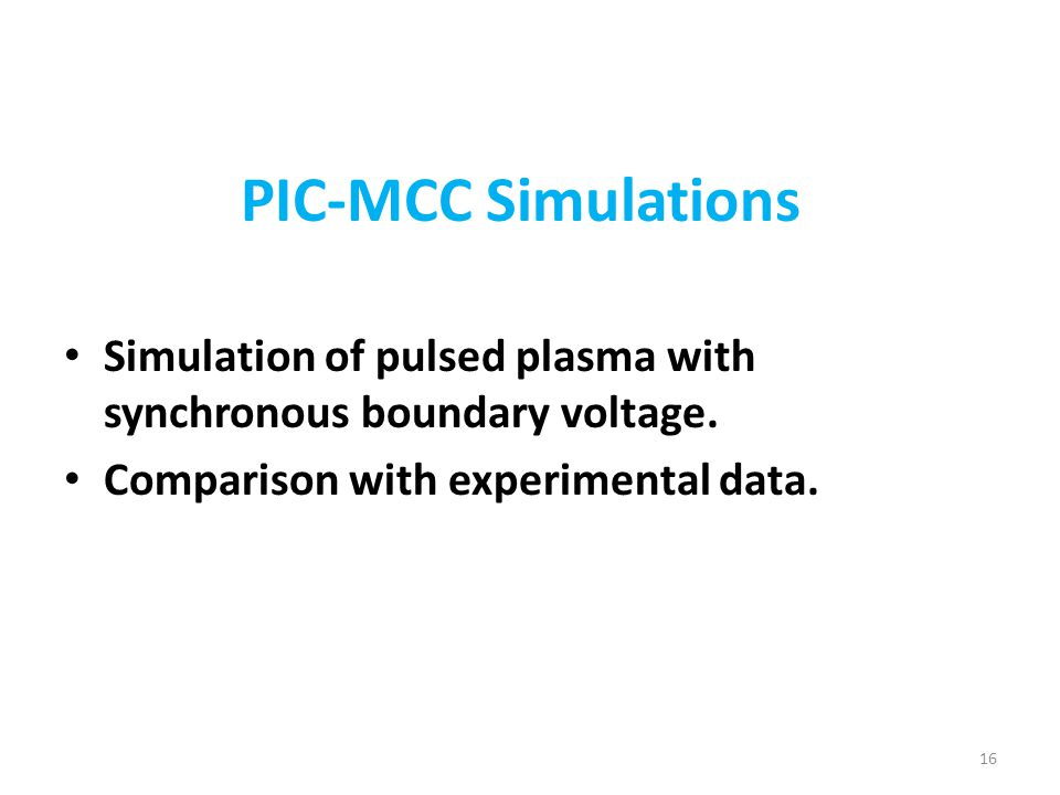 PIC-MCC Simulations Simulation of pulsed plasma with synchronous boundary voltage. Comparison with experimental data. 16