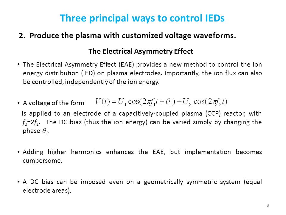 Three principal ways to control IEDs The Electrical Asymmetry Effect (EAE) provides a new method to control the ion energy distribution (IED) on plasm