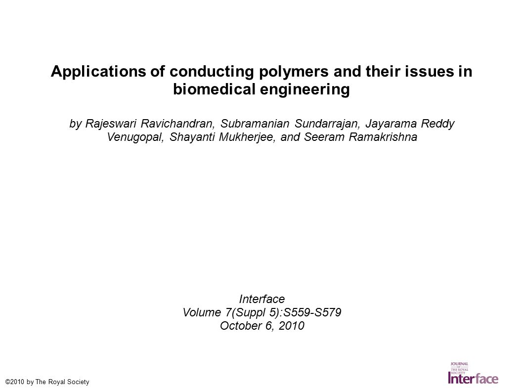 Applications of conducting polymers and their issues in biomedical engineering by Rajeswari Ravichandran, Subramanian Sundarrajan, Jayarama Reddy Venugopal, Shayanti Mukherjee, and Seeram Ramakrishna Interface Volume 7(Suppl 5):S559-S579 October 6, 2010 ©2010 by The Royal Society