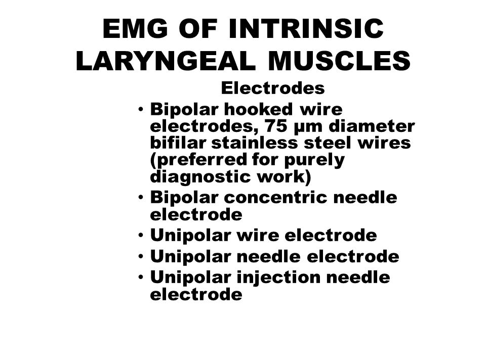 EMG OF INTRINSIC LARYNGEAL MUSCLES Electrodes Bipolar hooked wire electrodes, 75 µm diameter bifilar stainless steel wires (preferred for purely diagn
