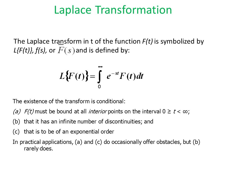 The Laplace transform in t of the function F(t) is symbolized by L{F(t)}, f(s), or and is defined by: Laplace Transformation The existence of the tran