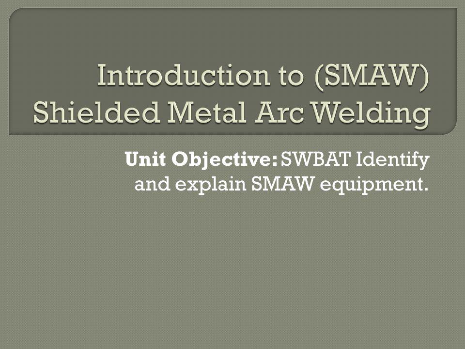 Unit Objective: SWBAT Identify and explain SMAW equipment.