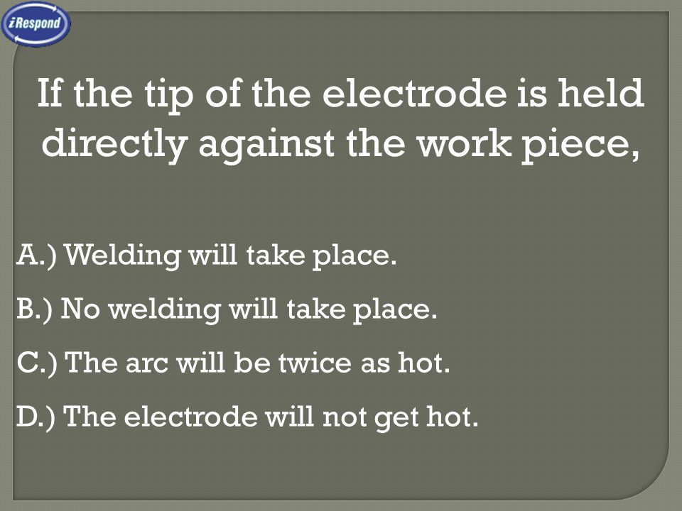 If the tip of the electrode is held directly against the work piece, A.) Welding will take place.
