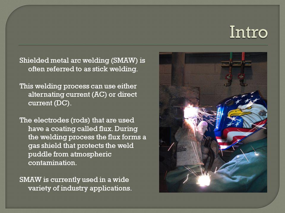 Shielded metal arc welding (SMAW) is often referred to as stick welding.