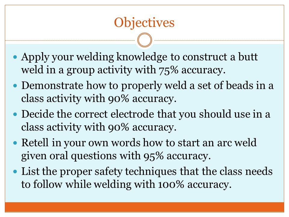 Objectives Apply your welding knowledge to construct a butt weld in a group activity with 75% accuracy.