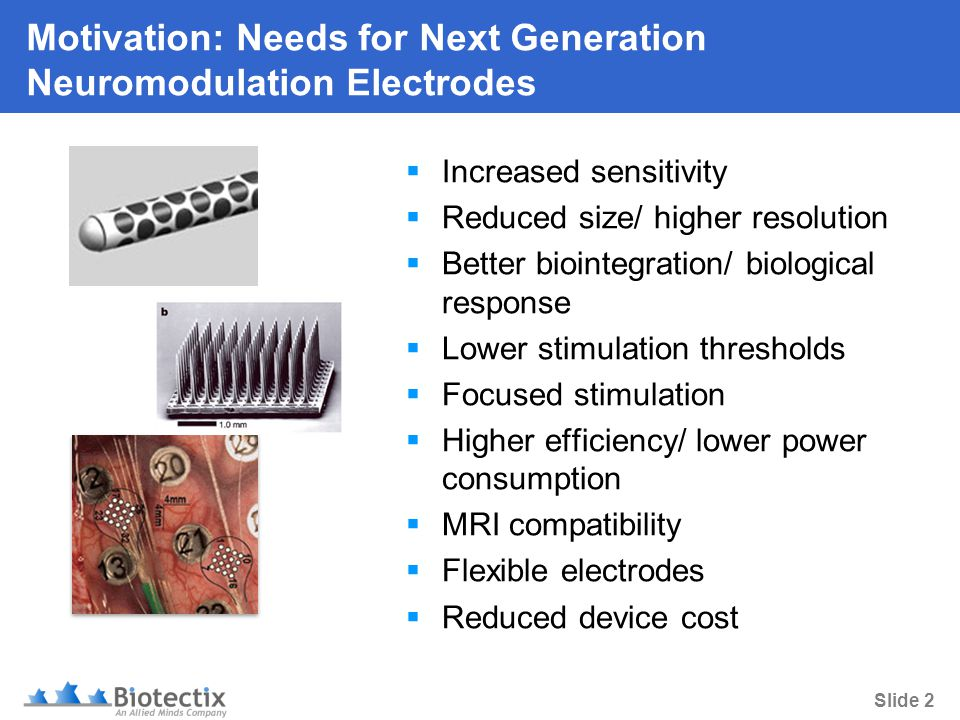 Slide 2 Motivation: Needs for Next Generation Neuromodulation Electrodes  Increased sensitivity  Reduced size/ higher resolution  Better biointegration/ biological response  Lower stimulation thresholds  Focused stimulation  Higher efficiency/ lower power consumption  MRI compatibility  Flexible electrodes  Reduced device cost