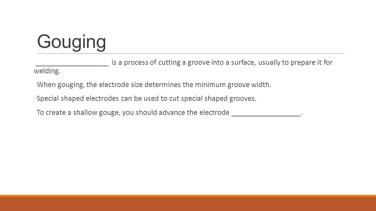 Gouging ___________________ is a process of cutting a groove into a surface, usually to prepare it for welding. When gouging, the electrode size deter
