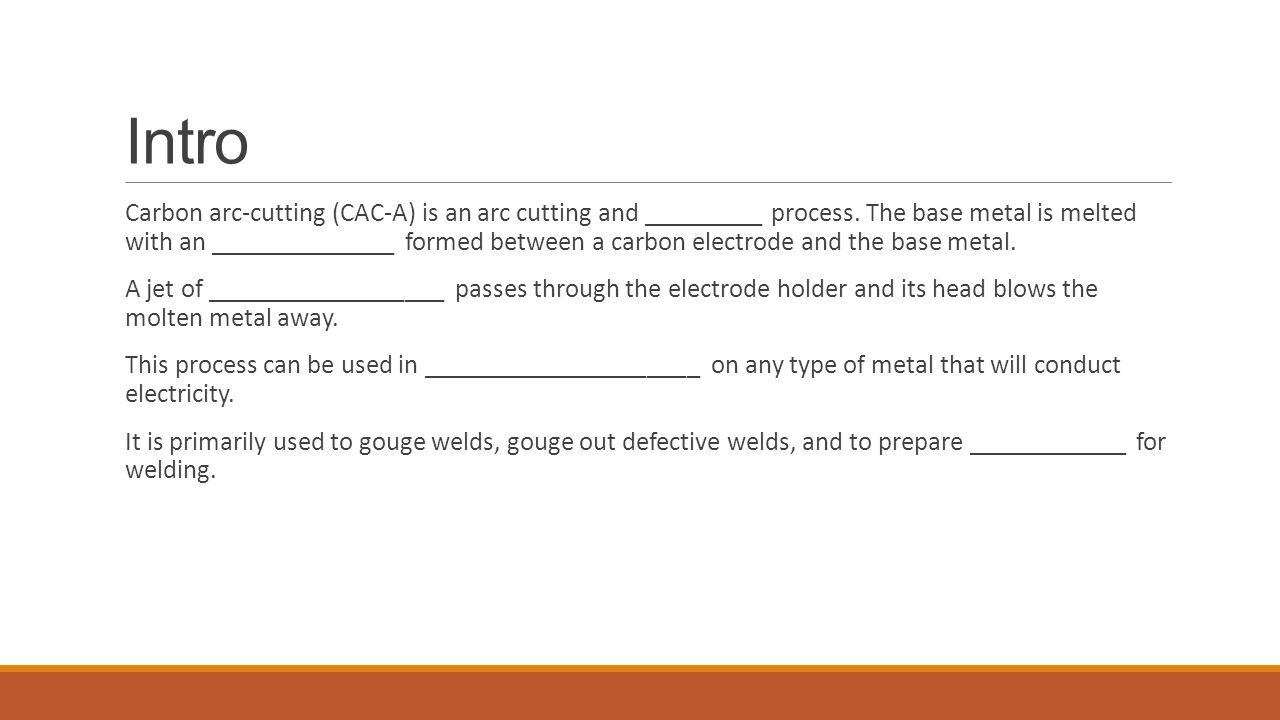 Intro Carbon arc-cutting (CAC-A) is an arc cutting and _________ process. The base metal is melted with an ______________ formed between a carbon elec