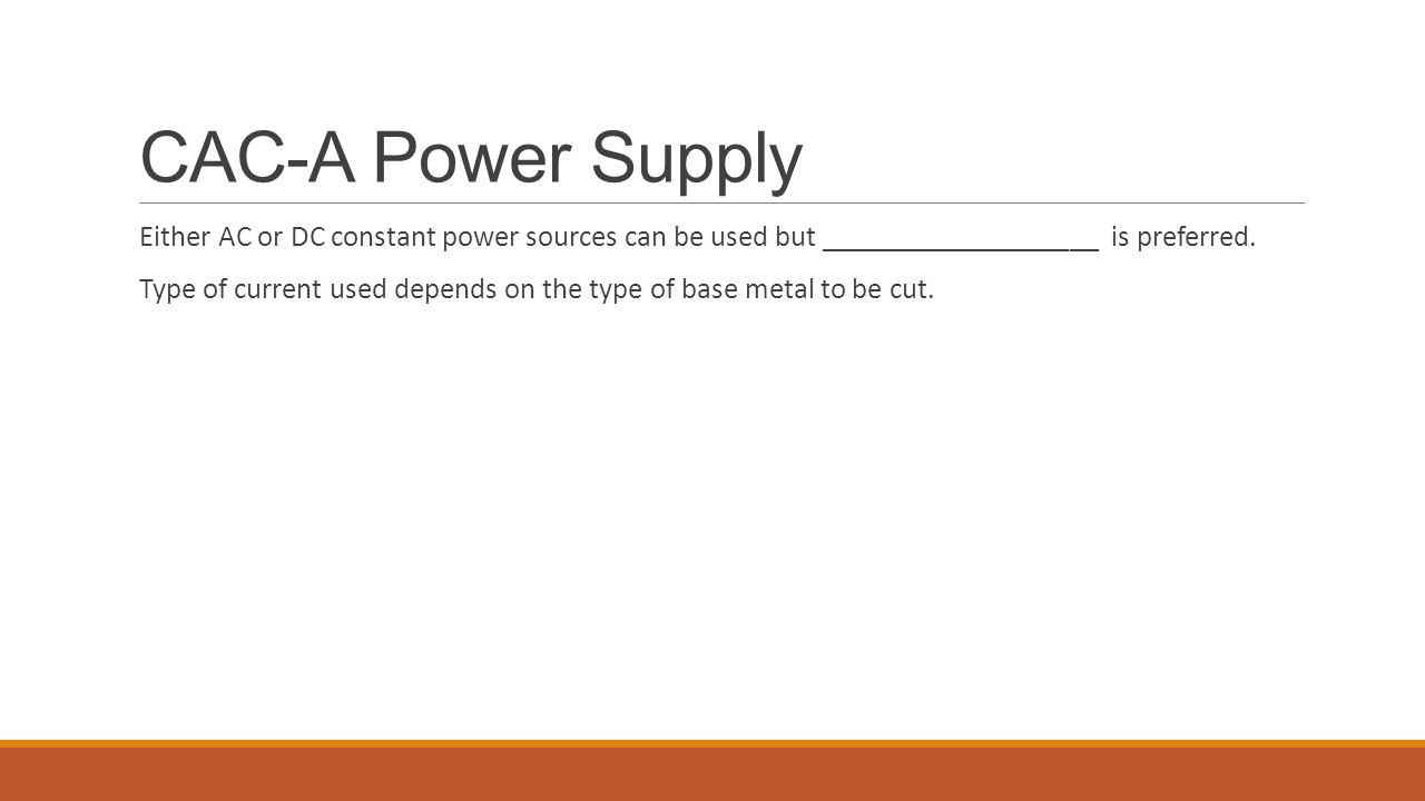 CAC-A Power Supply Either AC or DC constant power sources can be used but ___________________ is preferred. Type of current used depends on the type o