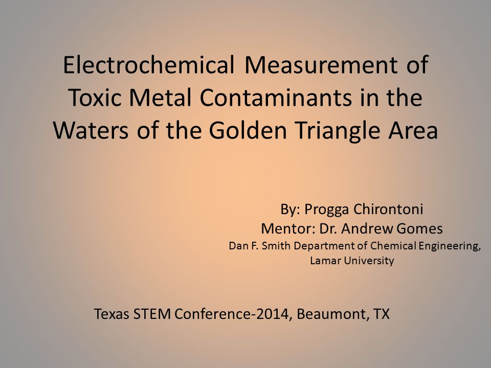 Electrochemical Measurement of Toxic Metal Contaminants in the Waters of the Golden Triangle Area By: Progga Chirontoni Mentor: Dr. Andrew Gomes Dan F