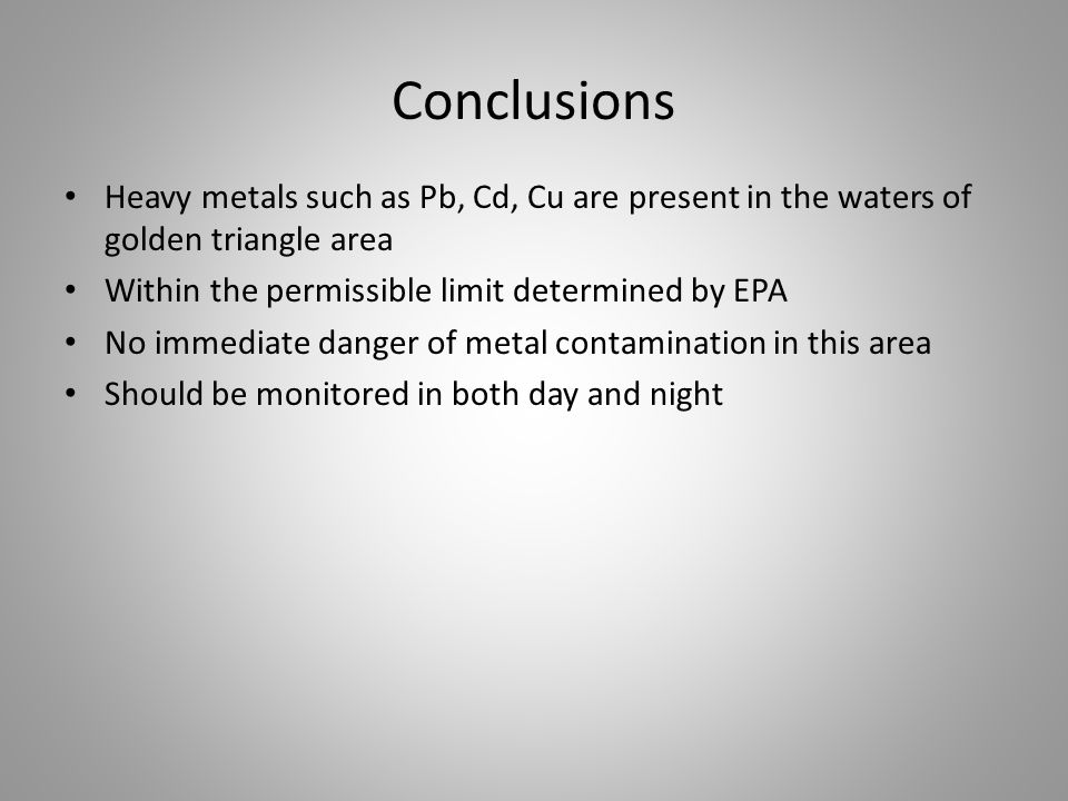 Conclusions Heavy metals such as Pb, Cd, Cu are present in the waters of golden triangle area Within the permissible limit determined by EPA No immediate danger of metal contamination in this area Should be monitored in both day and night