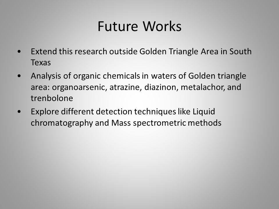 Future Works Extend this research outside Golden Triangle Area in South Texas Analysis of organic chemicals in waters of Golden triangle area: organoarsenic, atrazine, diazinon, metalachor, and trenbolone Explore different detection techniques like Liquid chromatography and Mass spectrometric methods