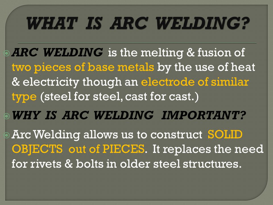  ARC WELDING is the melting & fusion of two pieces of base metals by the use of heat & electricity though an electrode of similar type (steel for steel, cast for cast.)  WHY IS ARC WELDING IMPORTANT.