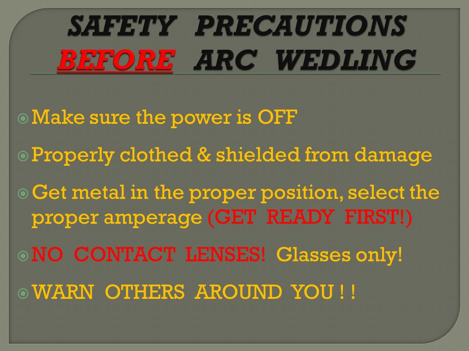  Make sure the power is OFF  Properly clothed & shielded from damage  Get metal in the proper position, select the proper amperage (GET READY FIRST!)  NO CONTACT LENSES.