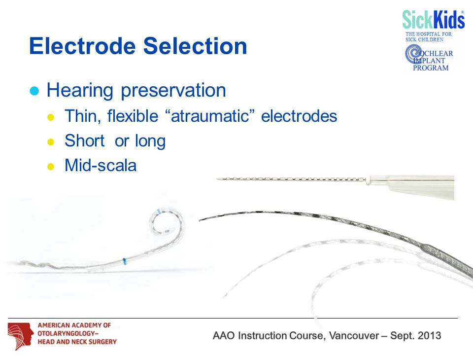 "Electrode Selection Hearing preservation Thin, flexible ""atraumatic"" electrodes Short or long Mid-scala"