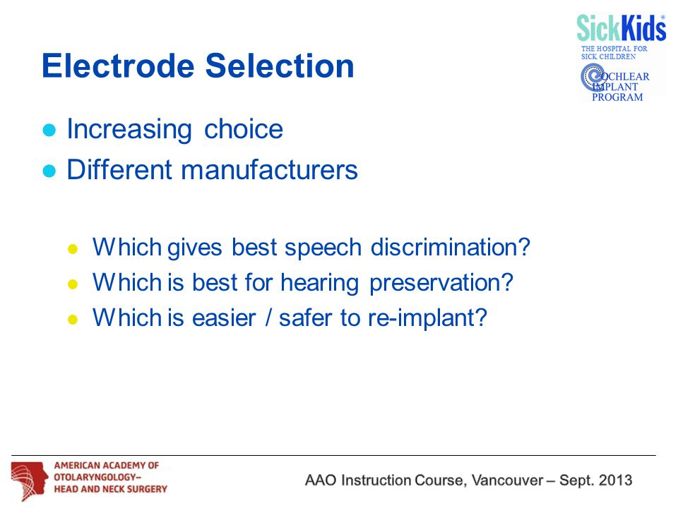 Electrode Selection Increasing choice Different manufacturers Which gives best speech discrimination? Which is best for hearing preservation? Which is