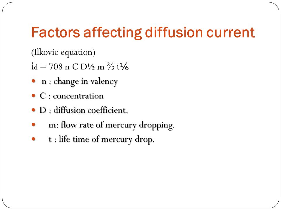 Factors affecting diffusion current (Ilkovic equation) ½ m ί d = 708 n C D½ m ⅔ t ⅙ n : change in valency n : change in valency C : concentration C :