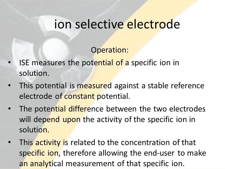 ion selective electrode Operation: ISE measures the potential of a specific ion in solution.