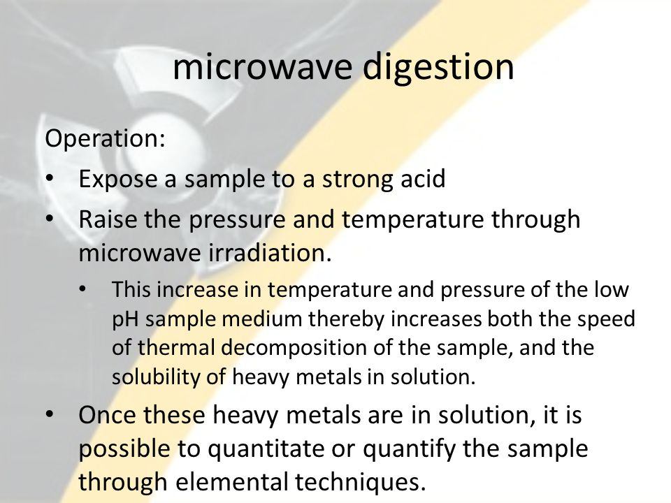 microwave digestion Operation: Expose a sample to a strong acid Raise the pressure and temperature through microwave irradiation.