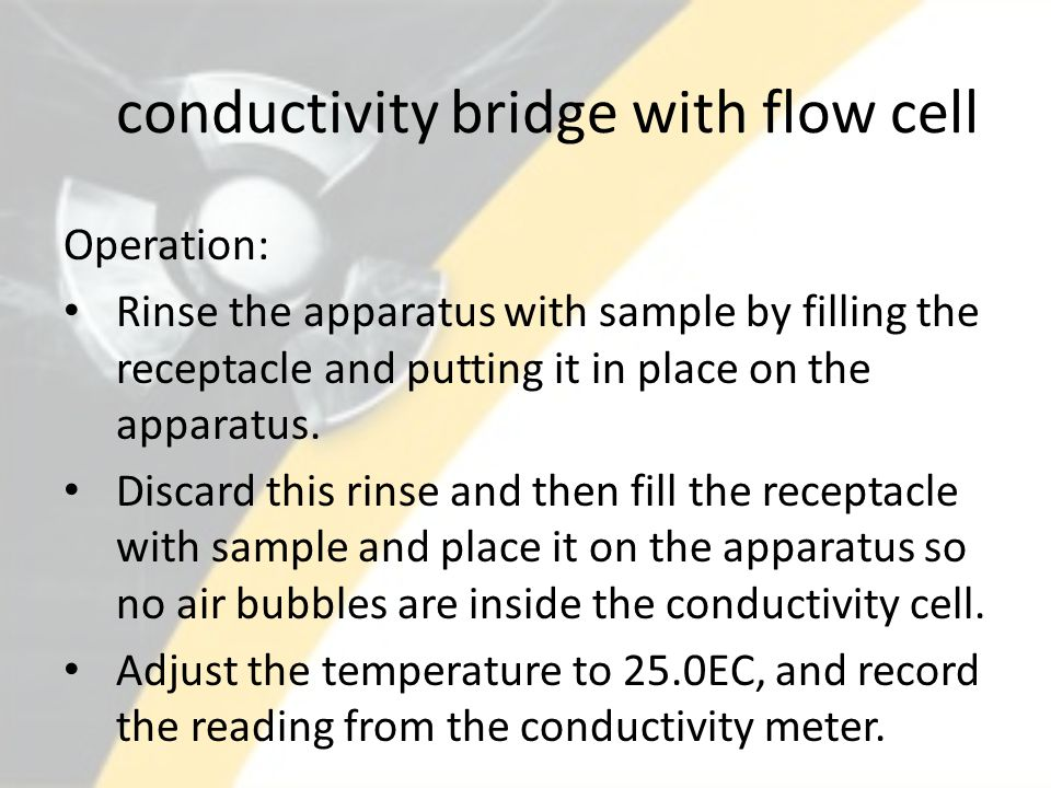 conductivity bridge with flow cell Operation: Rinse the apparatus with sample by filling the receptacle and putting it in place on the apparatus.