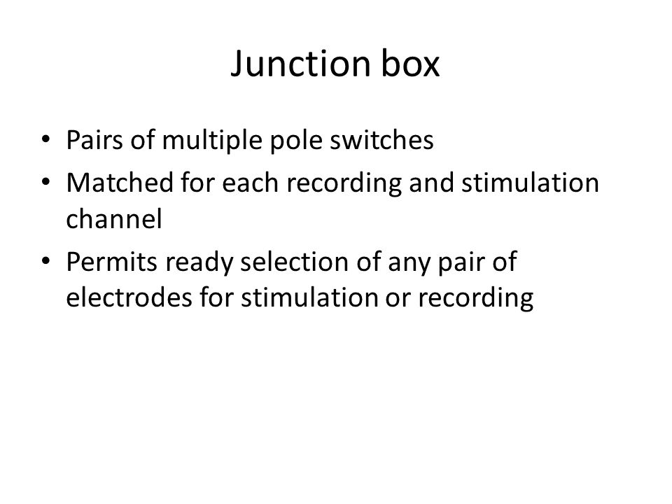 Junction box Pairs of multiple pole switches Matched for each recording and stimulation channel Permits ready selection of any pair of electrodes for