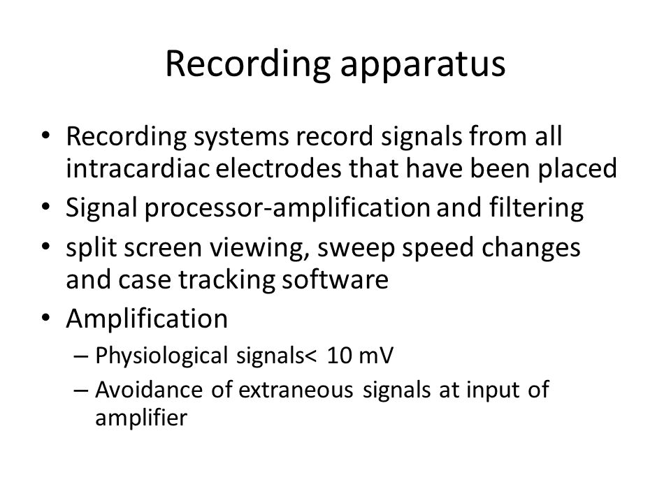 Recording apparatus Recording systems record signals from all intracardiac electrodes that have been placed Signal processor-amplification and filteri