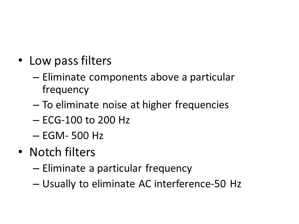 Low pass filters – Eliminate components above a particular frequency – To eliminate noise at higher frequencies – ECG-100 to 200 Hz – EGM- 500 Hz Notc