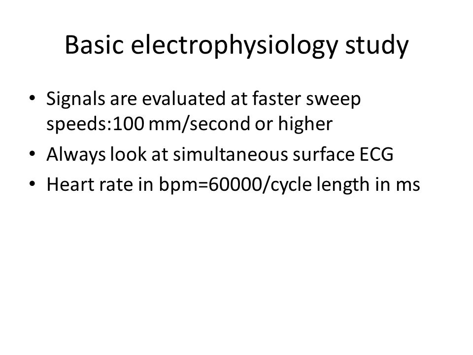 Basic electrophysiology study Signals are evaluated at faster sweep speeds:100 mm/second or higher Always look at simultaneous surface ECG Heart rate