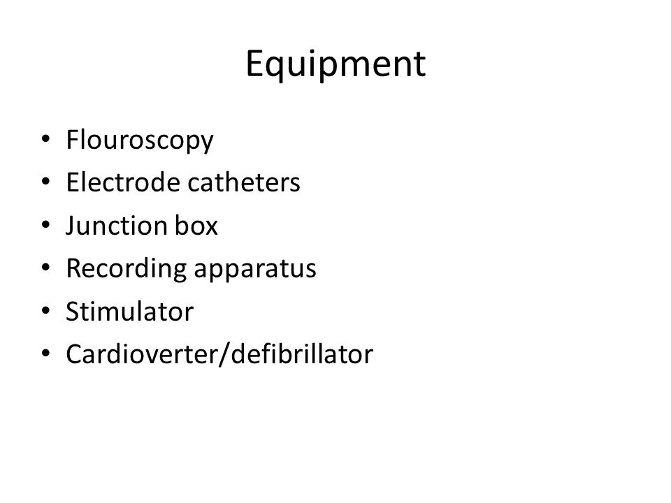 Equipment Flouroscopy Electrode catheters Junction box Recording apparatus Stimulator Cardioverter/defibrillator