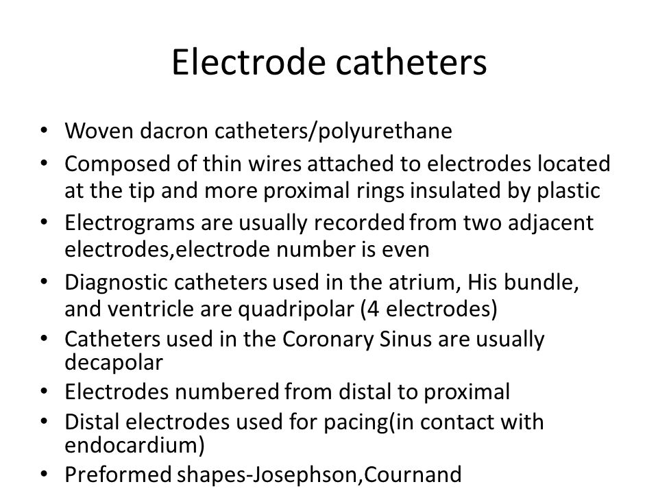 Electrode catheters Woven dacron catheters/polyurethane Composed of thin wires attached to electrodes located at the tip and more proximal rings insul