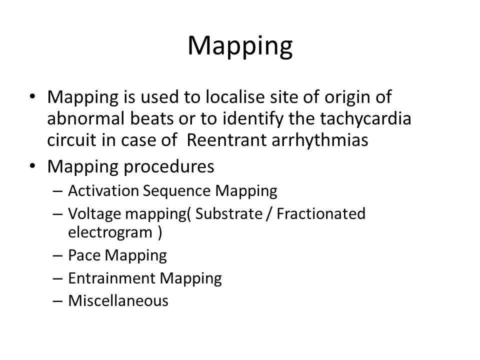 Mapping Mapping is used to localise site of origin of abnormal beats or to identify the tachycardia circuit in case of Reentrant arrhythmias Mapping p