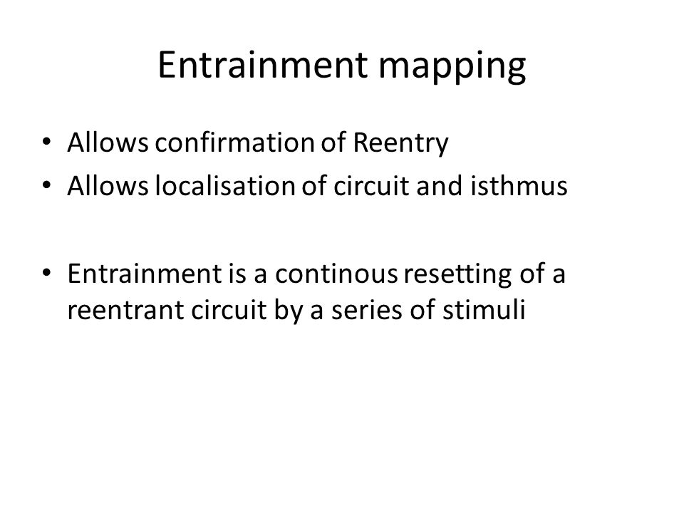 Entrainment mapping Allows confirmation of Reentry Allows localisation of circuit and isthmus Entrainment is a continous resetting of a reentrant circ