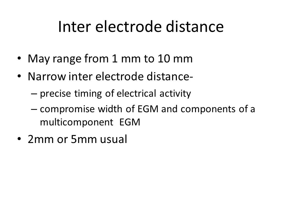 Inter electrode distance May range from 1 mm to 10 mm Narrow inter electrode distance- – precise timing of electrical activity – compromise width of E
