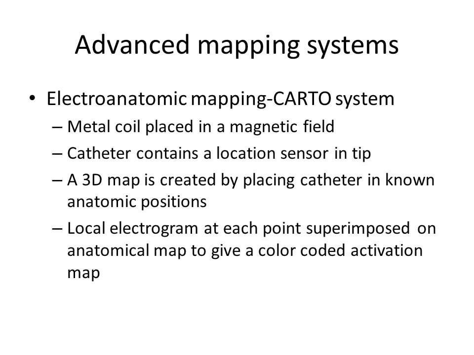 Advanced mapping systems Electroanatomic mapping-CARTO system – Metal coil placed in a magnetic field – Catheter contains a location sensor in tip – A