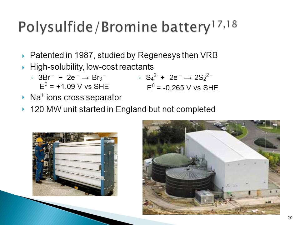  Patented in 1987, studied by Regenesys then VRB  High-solubility, low-cost reactants ◦ 3Br ̶ − 2e ̶ → Br 3 ̶ E 0 = +1.09 V vs SHE  Na + ions cross separator  120 MW unit started in England but not completed ◦ S 4 2- + 2e ̶ → 2S 2 2 ̶ E 0 = -0.265 V vs SHE 20