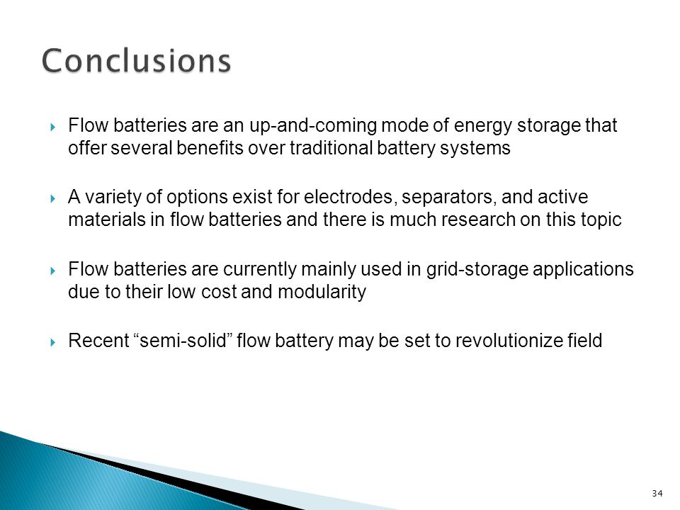  Flow batteries are an up-and-coming mode of energy storage that offer several benefits over traditional battery systems  A variety of options exist for electrodes, separators, and active materials in flow batteries and there is much research on this topic  Flow batteries are currently mainly used in grid-storage applications due to their low cost and modularity  Recent semi-solid flow battery may be set to revolutionize field 34