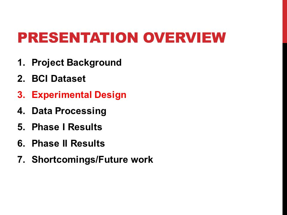 PRESENTATION OVERVIEW 1.Project Background 2.BCI Dataset 3.Experimental Design 4.Data Processing 5.Phase I Results 6.Phase II Results 7.Shortcomings/F