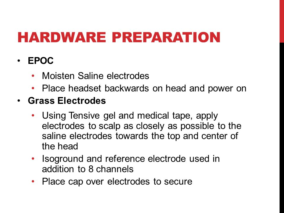 HARDWARE PREPARATION EPOC Moisten Saline electrodes Place headset backwards on head and power on Grass Electrodes Using Tensive gel and medical tape, apply electrodes to scalp as closely as possible to the saline electrodes towards the top and center of the head Isoground and reference electrode used in addition to 8 channels Place cap over electrodes to secure