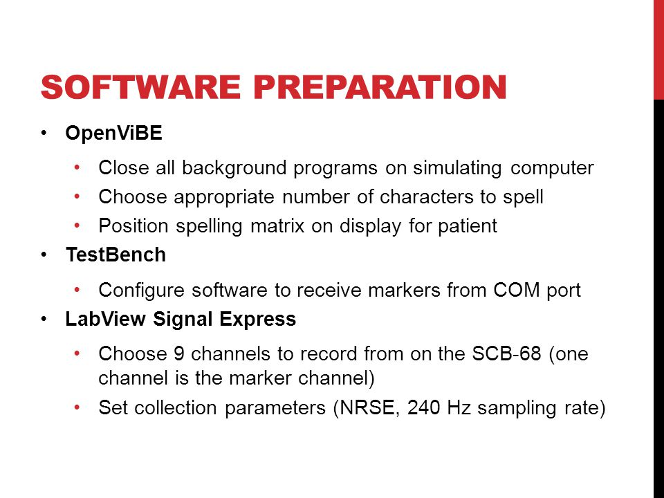 SOFTWARE PREPARATION OpenViBE Close all background programs on simulating computer Choose appropriate number of characters to spell Position spelling matrix on display for patient TestBench Configure software to receive markers from COM port LabView Signal Express Choose 9 channels to record from on the SCB-68 (one channel is the marker channel) Set collection parameters (NRSE, 240 Hz sampling rate)