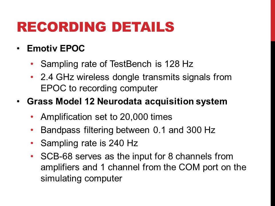 RECORDING DETAILS Emotiv EPOC Sampling rate of TestBench is 128 Hz 2.4 GHz wireless dongle transmits signals from EPOC to recording computer Grass Model 12 Neurodata acquisition system Amplification set to 20,000 times Bandpass filtering between 0.1 and 300 Hz Sampling rate is 240 Hz SCB-68 serves as the input for 8 channels from amplifiers and 1 channel from the COM port on the simulating computer