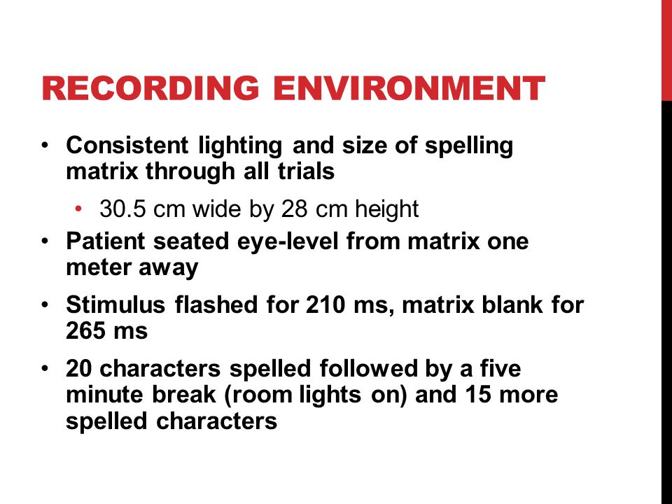 RECORDING ENVIRONMENT Consistent lighting and size of spelling matrix through all trials 30.5 cm wide by 28 cm height Patient seated eye-level from ma
