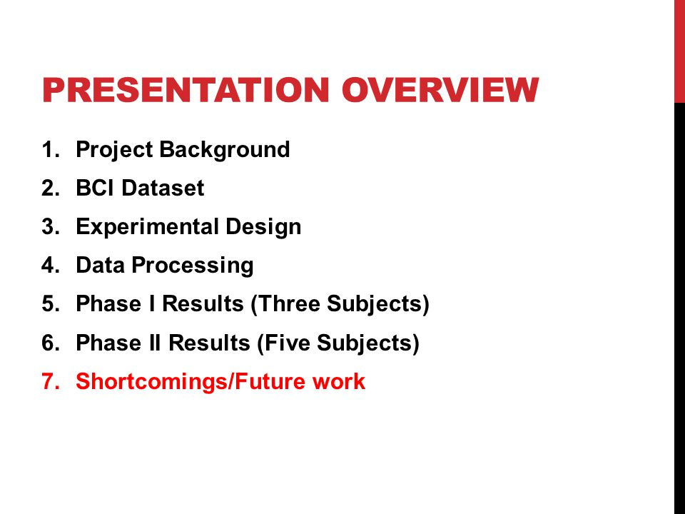 PRESENTATION OVERVIEW 1.Project Background 2.BCI Dataset 3.Experimental Design 4.Data Processing 5.Phase I Results (Three Subjects) 6.Phase II Results (Five Subjects) 7.Shortcomings/Future work